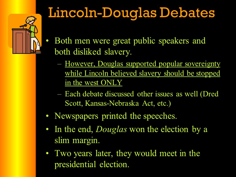 Lincoln-Douglas Debates Both men were great public speakers and both disliked slavery. –However, Douglas supported popular sovereignty while Lincoln b