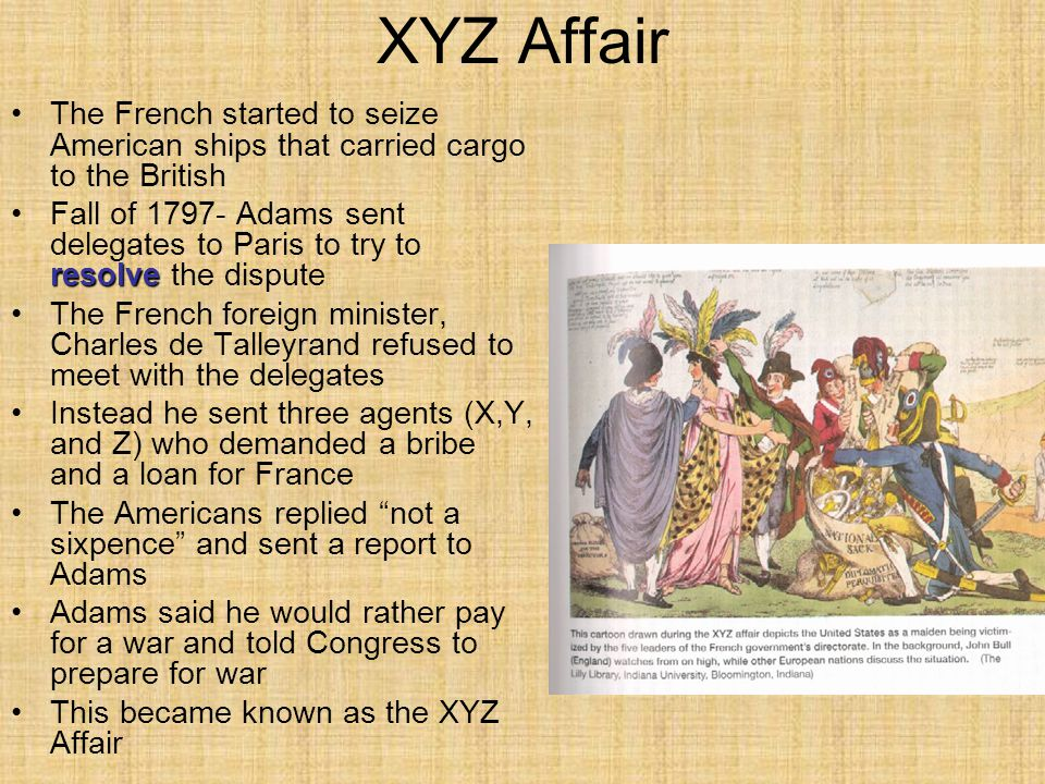 XYZ Affair The French started to seize American ships that carried cargo to the British resolveFall of 1797- Adams sent delegates to Paris to try to r