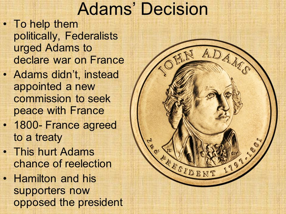 Adams' Decision To help them politically, Federalists urged Adams to declare war on France Adams didn't, instead appointed a new commission to seek pe