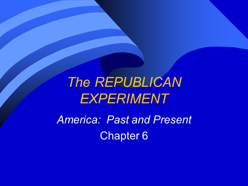 The REPUBLICAN EXPERIMENT America: Past and Present Chapter 6