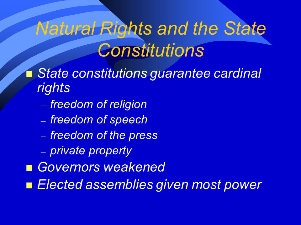 Natural Rights and the State Constitutions n State constitutions guarantee cardinal rights – freedom of religion – freedom of speech – freedom of the