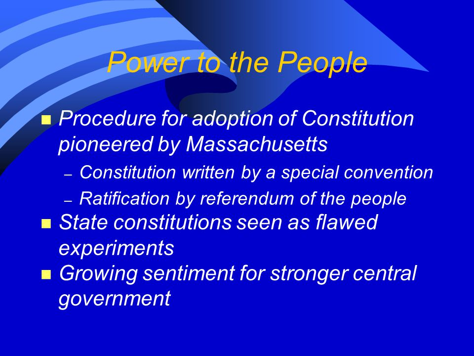 Power to the People n Procedure for adoption of Constitution pioneered by Massachusetts – Constitution written by a special convention – Ratification
