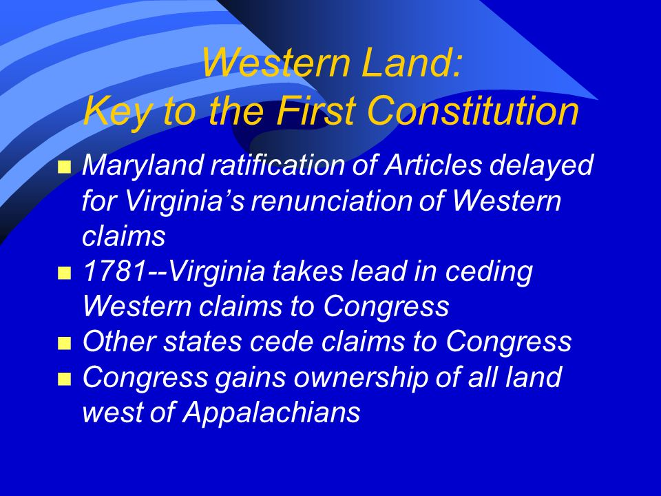 Western Land: Key to the First Constitution n Maryland ratification of Articles delayed for Virginia's renunciation of Western claims n 1781--Virginia