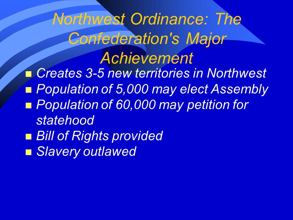 Northwest Ordinance: The Confederation's Major Achievement n Creates 3-5 new territories in Northwest n Population of 5,000 may elect Assembly n Popul