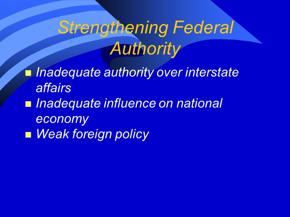 Strengthening Federal Authority n Inadequate authority over interstate affairs n Inadequate influence on national economy n Weak foreign policy
