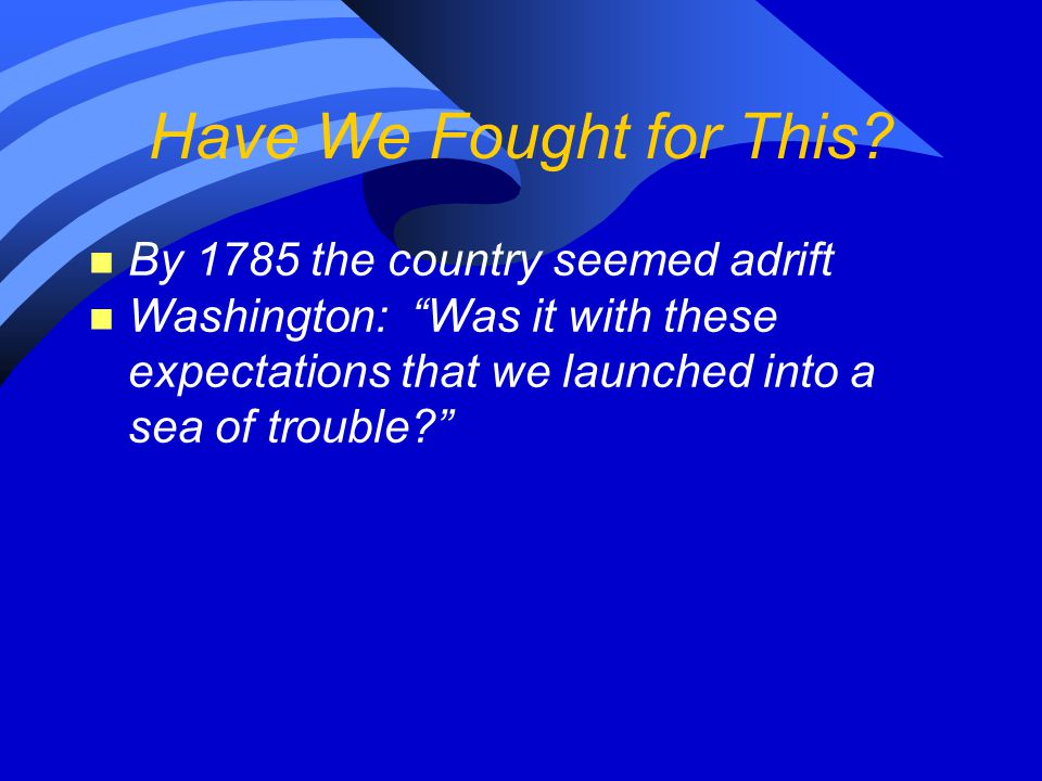 """Have We Fought for This? n By 1785 the country seemed adrift n Washington: """"Was it with these expectations that we launched into a sea of trouble?"""""""