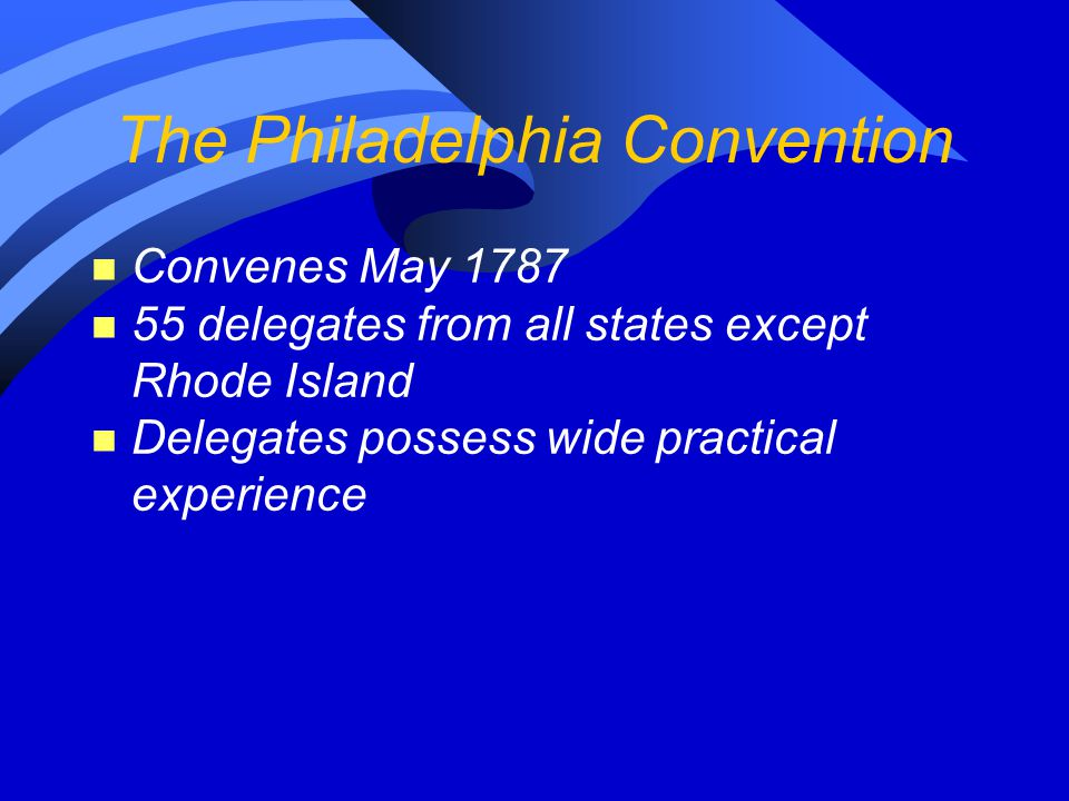 The Philadelphia Convention n Convenes May 1787 n 55 delegates from all states except Rhode Island n Delegates possess wide practical experience