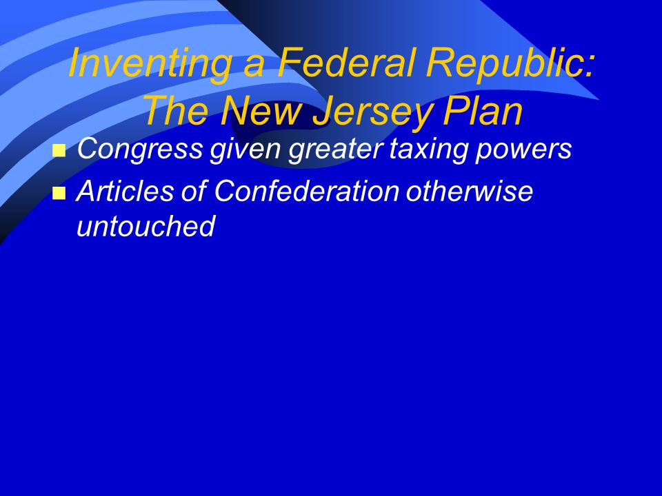 Inventing a Federal Republic: The New Jersey Plan n Congress given greater taxing powers n Articles of Confederation otherwise untouched