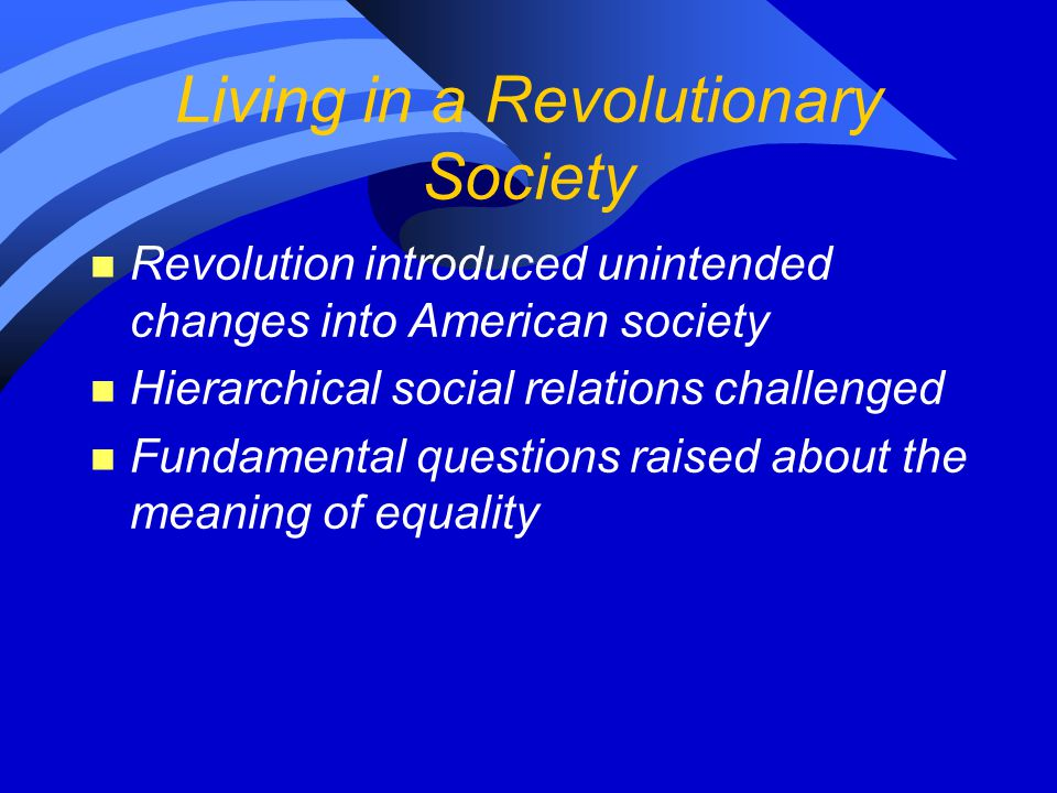 Living in a Revolutionary Society n Revolution introduced unintended changes into American society n Hierarchical social relations challenged n Fundam