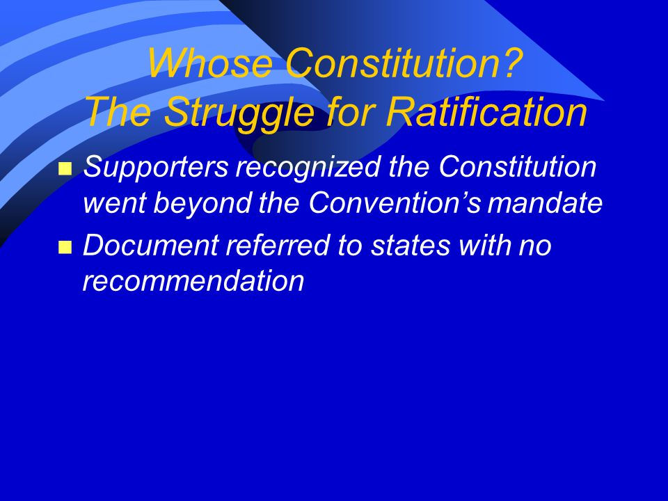 Whose Constitution? The Struggle for Ratification n Supporters recognized the Constitution went beyond the Convention's mandate n Document referred to