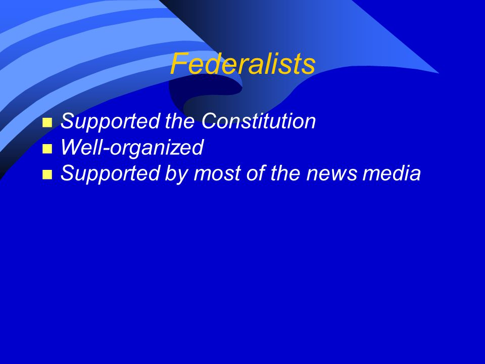 Federalists n Supported the Constitution n Well-organized n Supported by most of the news media