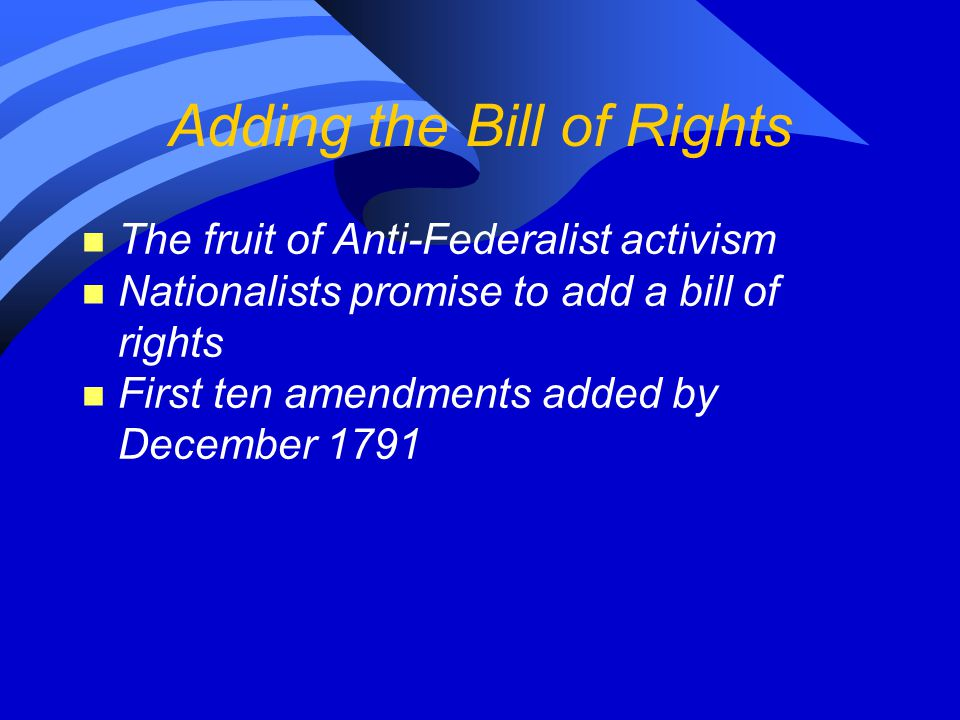 Adding the Bill of Rights n The fruit of Anti-Federalist activism n Nationalists promise to add a bill of rights n First ten amendments added by Decem