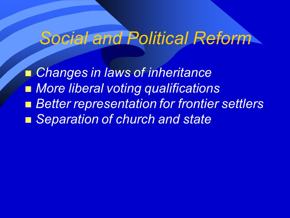 Social and Political Reform n Changes in laws of inheritance n More liberal voting qualifications n Better representation for frontier settlers n Sepa