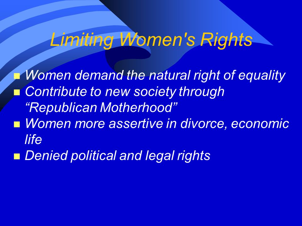 """Limiting Women's Rights n Women demand the natural right of equality n Contribute to new society through """"Republican Motherhood"""" n Women more assertiv"""