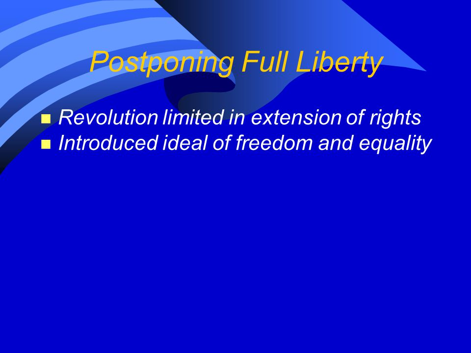 Postponing Full Liberty n Revolution limited in extension of rights n Introduced ideal of freedom and equality