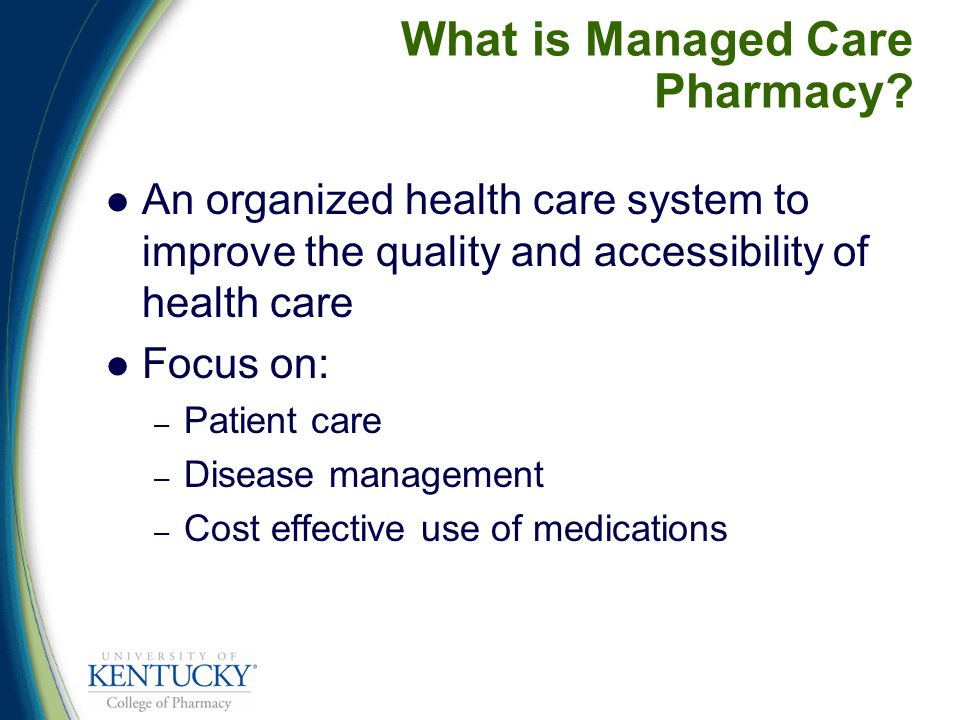 An organized health care system to improve the quality and accessibility of health care Focus on: – Patient care – Disease management – Cost effective use of medications What is Managed Care Pharmacy