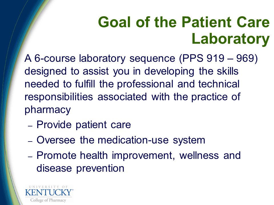 Goal of the Patient Care Laboratory A 6-course laboratory sequence (PPS 919 – 969) designed to assist you in developing the skills needed to fulfill the professional and technical responsibilities associated with the practice of pharmacy – Provide patient care – Oversee the medication-use system – Promote health improvement, wellness and disease prevention