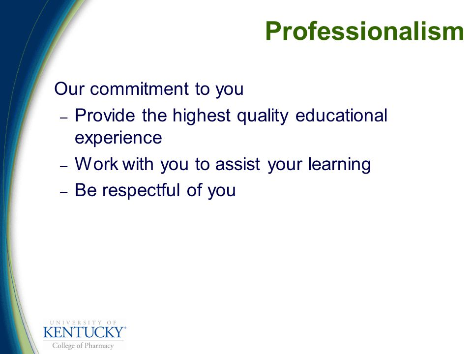 Professionalism Our commitment to you – Provide the highest quality educational experience – Work with you to assist your learning – Be respectful of you