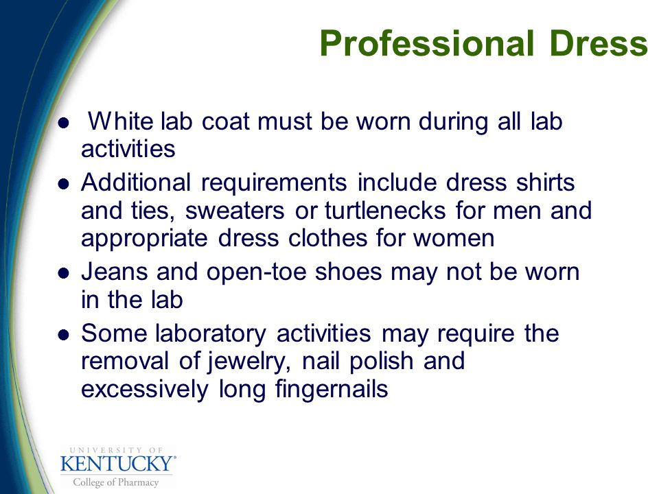 Professional Dress White lab coat must be worn during all lab activities Additional requirements include dress shirts and ties, sweaters or turtlenecks for men and appropriate dress clothes for women Jeans and open-toe shoes may not be worn in the lab Some laboratory activities may require the removal of jewelry, nail polish and excessively long fingernails