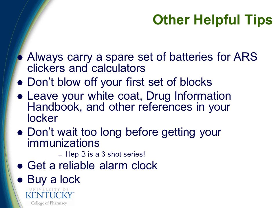 Other Helpful Tips Always carry a spare set of batteries for ARS clickers and calculators Don't blow off your first set of blocks Leave your white coat, Drug Information Handbook, and other references in your locker Don't wait too long before getting your immunizations – Hep B is a 3 shot series.