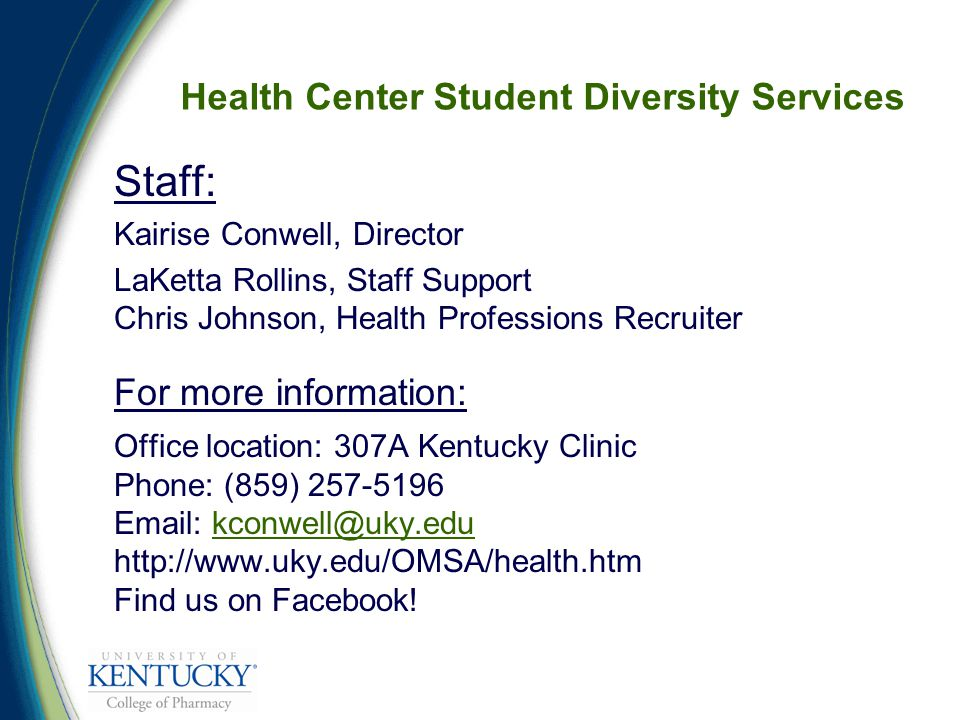 Staff: Kairise Conwell, Director LaKetta Rollins, Staff Support Chris Johnson, Health Professions Recruiter For more information: Office location: 307A Kentucky Clinic Phone: (859) 257-5196 Email: kconwell@uky.edu http://www.uky.edu/OMSA/health.htm Find us on Facebook!