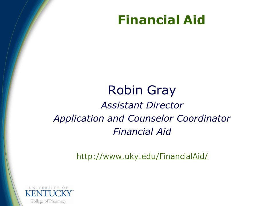 Financial Aid Robin Gray Assistant Director Application and Counselor Coordinator Financial Aid http://www.uky.edu/FinancialAid/