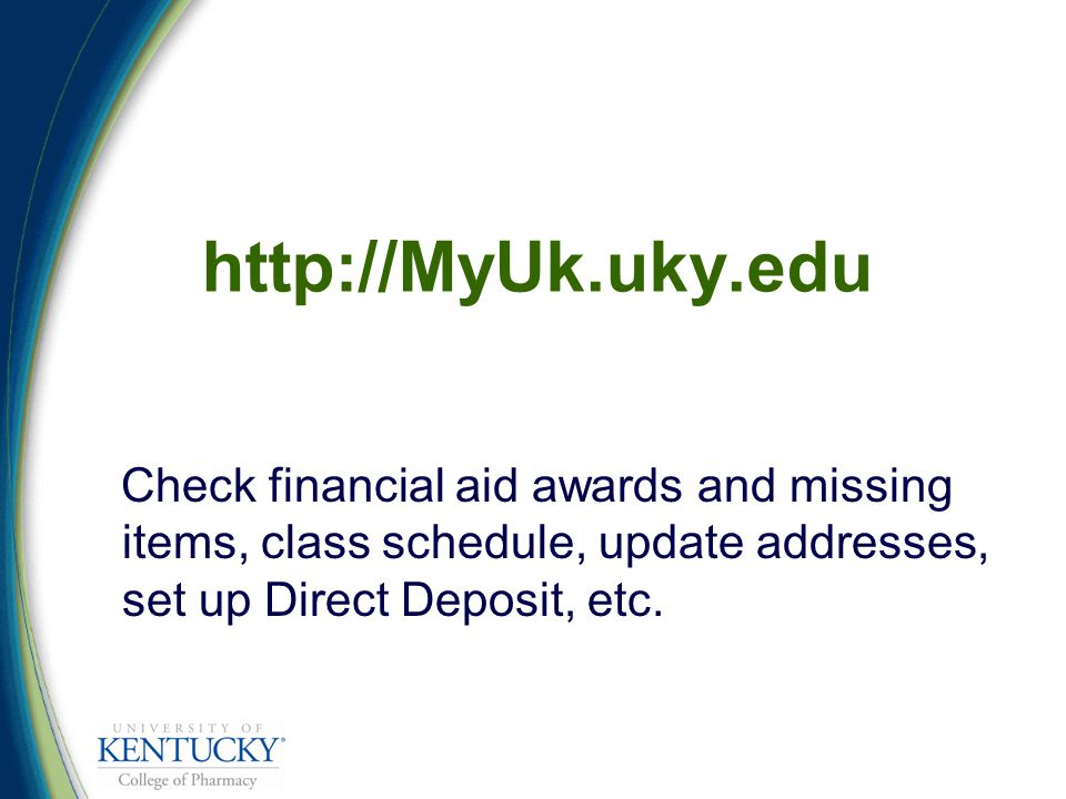http://MyUk.uky.edu Check financial aid awards and missing items, class schedule, update addresses, set up Direct Deposit, etc.