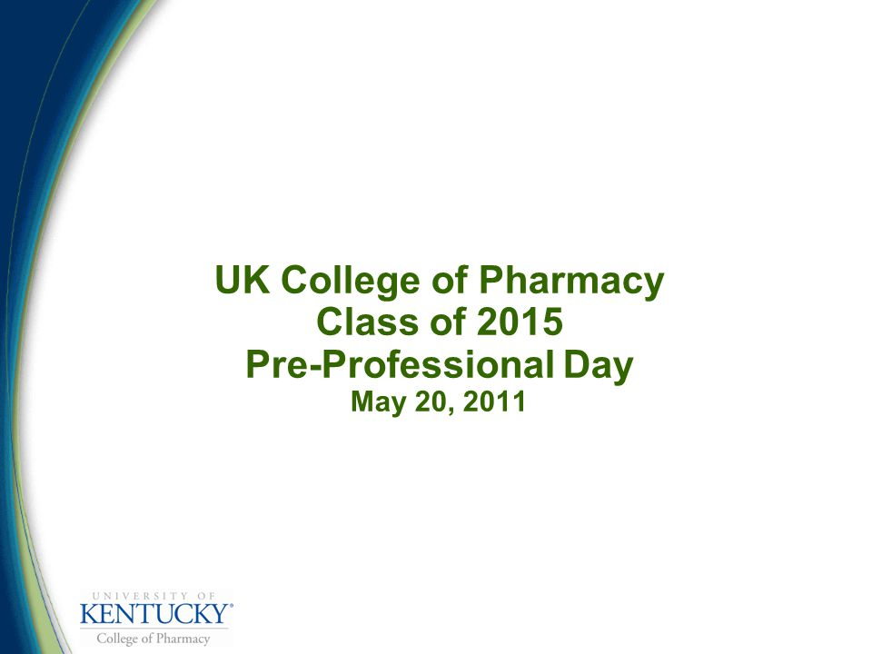 UK College of Pharmacy Class of 2015 Pre-Professional Day May 20, 2011