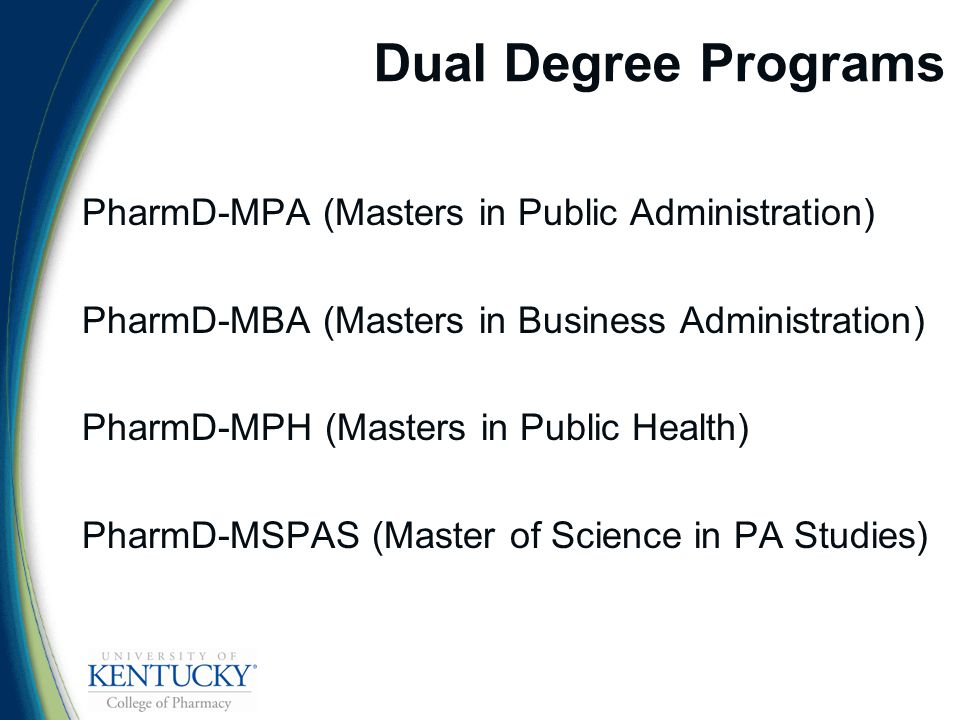 Dual Degree Programs PharmD-MPA (Masters in Public Administration) PharmD-MBA (Masters in Business Administration) PharmD-MPH (Masters in Public Health) PharmD-MSPAS (Master of Science in PA Studies)