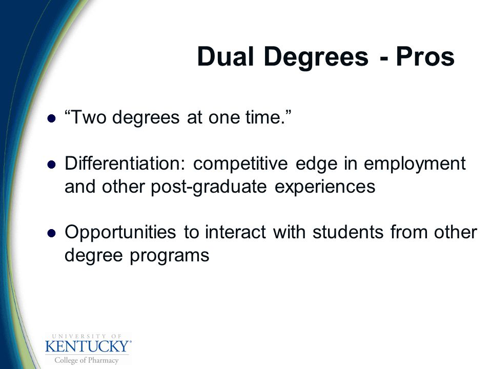 Dual Degrees - Pros Two degrees at one time. Differentiation: competitive edge in employment and other post-graduate experiences Opportunities to interact with students from other degree programs