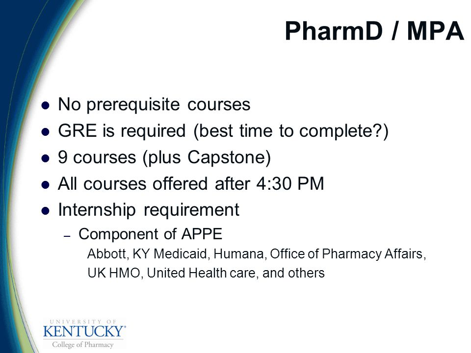 PharmD / MPA No prerequisite courses GRE is required (best time to complete ) 9 courses (plus Capstone) All courses offered after 4:30 PM Internship requirement – Component of APPE Abbott, KY Medicaid, Humana, Office of Pharmacy Affairs, UK HMO, United Health care, and others