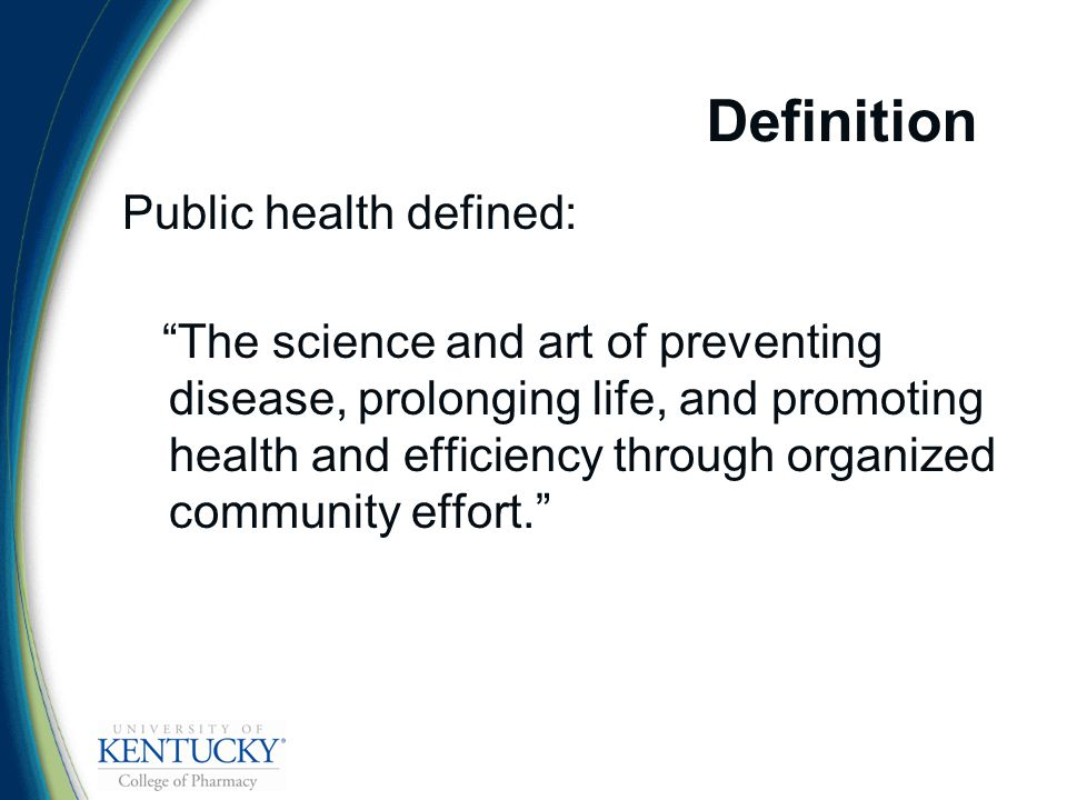 Definition Public health defined: The science and art of preventing disease, prolonging life, and promoting health and efficiency through organized community effort.