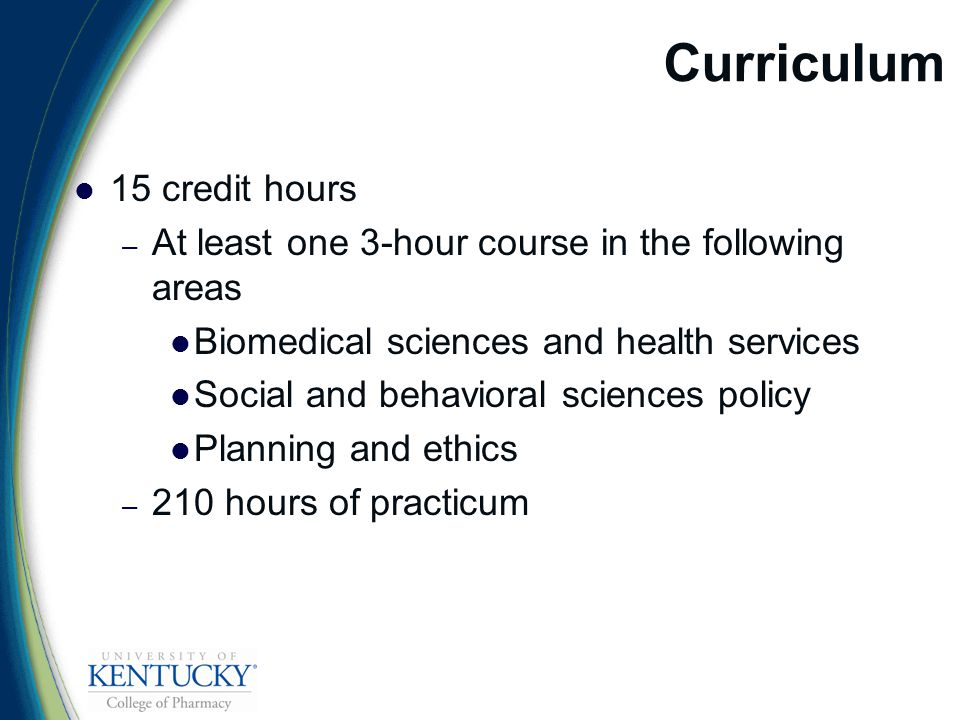 Curriculum 15 credit hours – At least one 3-hour course in the following areas Biomedical sciences and health services Social and behavioral sciences policy Planning and ethics – 210 hours of practicum