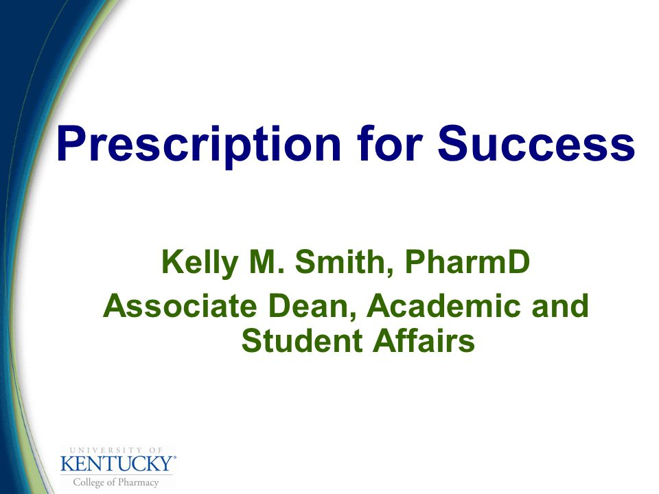 Prescription for Success Kelly M. Smith, PharmD Associate Dean, Academic and Student Affairs