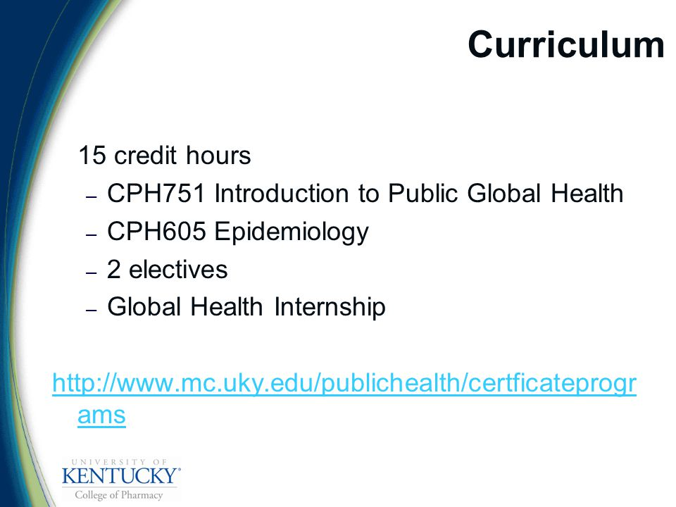 Curriculum 15 credit hours – CPH751 Introduction to Public Global Health – CPH605 Epidemiology – 2 electives – Global Health Internship http://www.mc.uky.edu/publichealth/certficateprogr ams