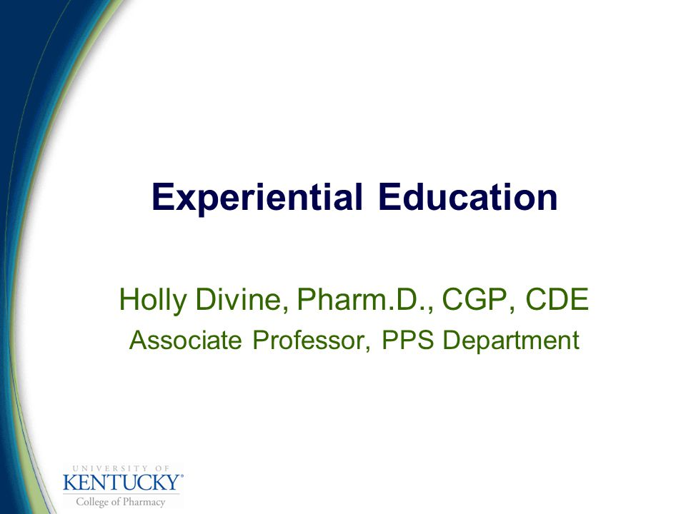 Experiential Education Holly Divine, Pharm.D., CGP, CDE Associate Professor, PPS Department