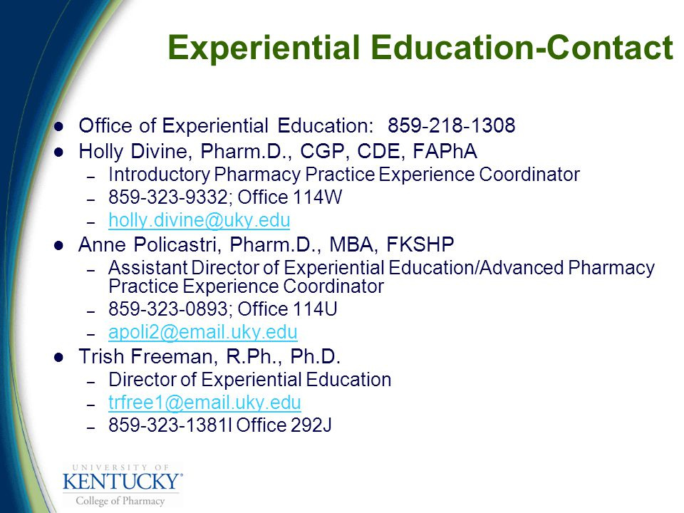 Experiential Education-Contact Office of Experiential Education: 859-218-1308 Holly Divine, Pharm.D., CGP, CDE, FAPhA – Introductory Pharmacy Practice Experience Coordinator – 859-323-9332; Office 114W – holly.divine@uky.edu holly.divine@uky.edu Anne Policastri, Pharm.D., MBA, FKSHP – Assistant Director of Experiential Education/Advanced Pharmacy Practice Experience Coordinator – 859-323-0893; Office 114U – apoli2@email.uky.edu apoli2@email.uky.edu Trish Freeman, R.Ph., Ph.D.