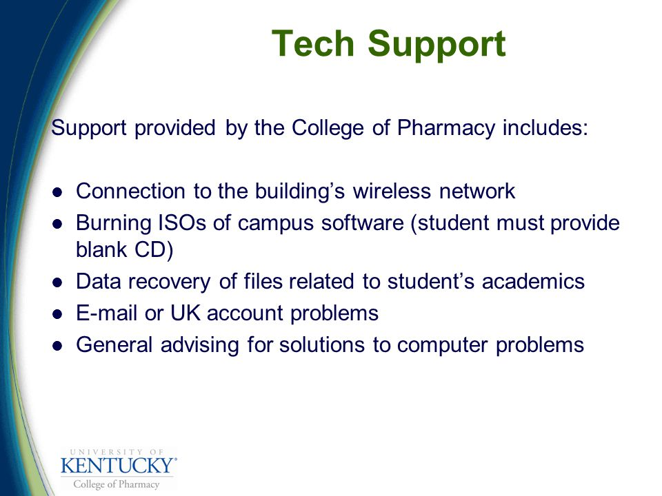 Tech Support Support provided by the College of Pharmacy includes: Connection to the building's wireless network Burning ISOs of campus software (student must provide blank CD) Data recovery of files related to student's academics E-mail or UK account problems General advising for solutions to computer problems