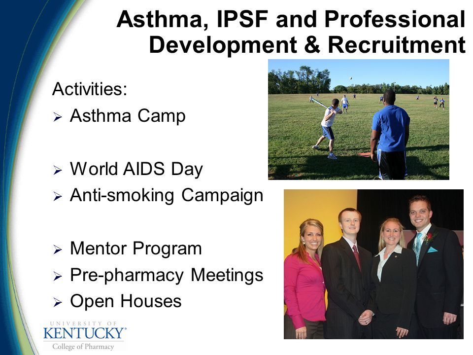Asthma, IPSF and Professional Development & Recruitment Activities:  Asthma Camp  World AIDS Day  Anti-smoking Campaign  Mentor Program  Pre-pharmacy Meetings  Open Houses