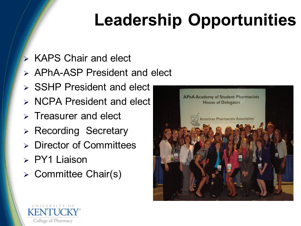 Leadership Opportunities  KAPS Chair and elect  APhA-ASP President and elect  SSHP President and elect  NCPA President and elect  Treasurer and elect  Recording Secretary  Director of Committees  PY1 Liaison  Committee Chair(s)