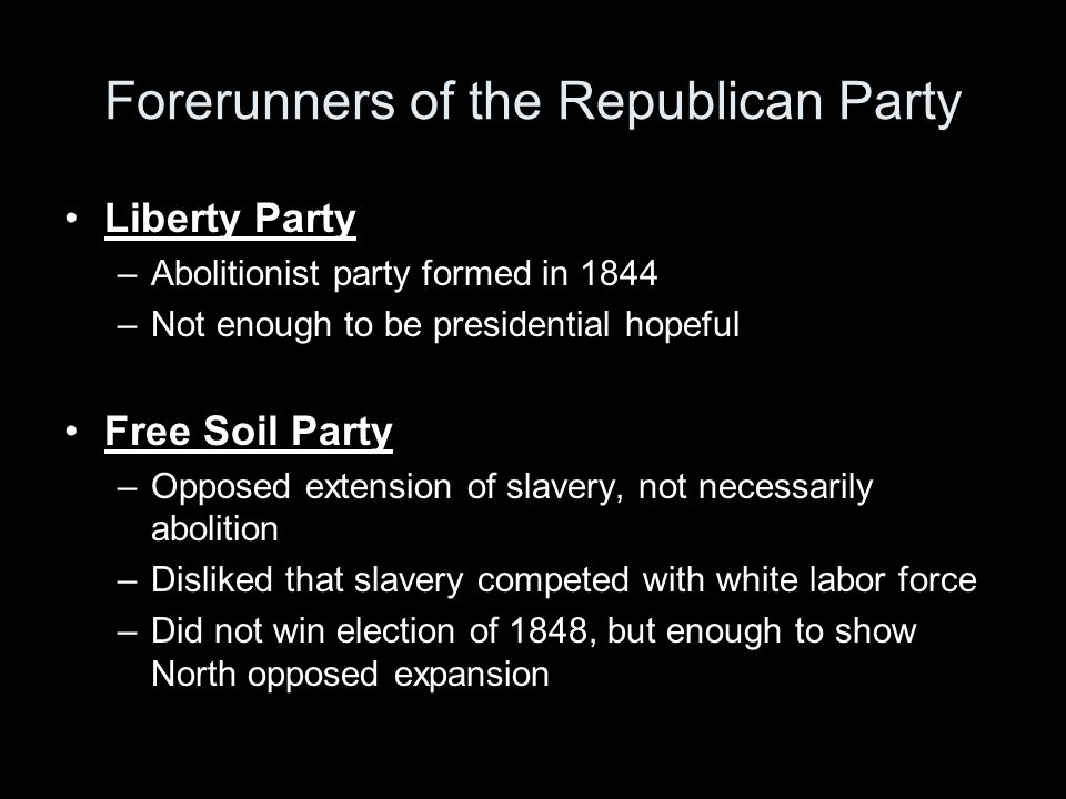 Forerunners of the Republican Party Liberty Party –Abolitionist party formed in 1844 –Not enough to be presidential hopeful Free Soil Party –Opposed extension of slavery, not necessarily abolition –Disliked that slavery competed with white labor force –Did not win election of 1848, but enough to show North opposed expansion