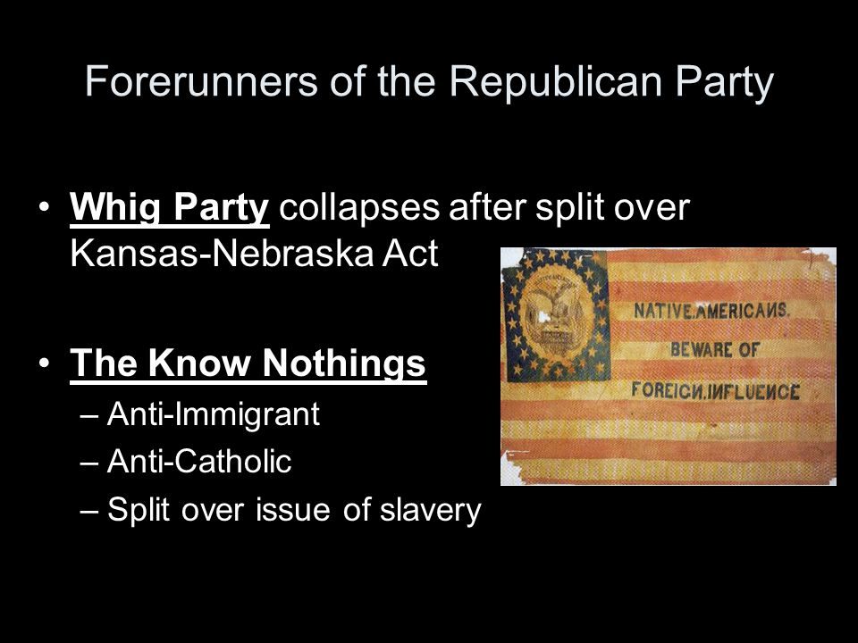 Forerunners of the Republican Party Whig Party collapses after split over Kansas-Nebraska Act The Know Nothings –Anti-Immigrant –Anti-Catholic –Split over issue of slavery