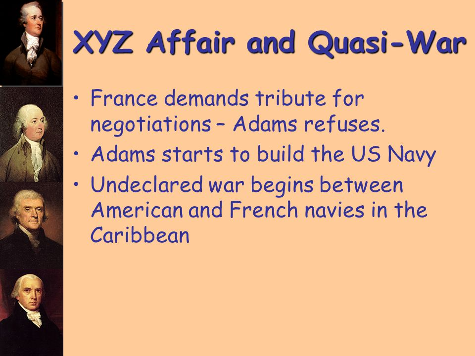 XYZ Affair and Quasi-War France demands tribute for negotiations – Adams refuses. Adams starts to build the US Navy Undeclared war begins between Amer