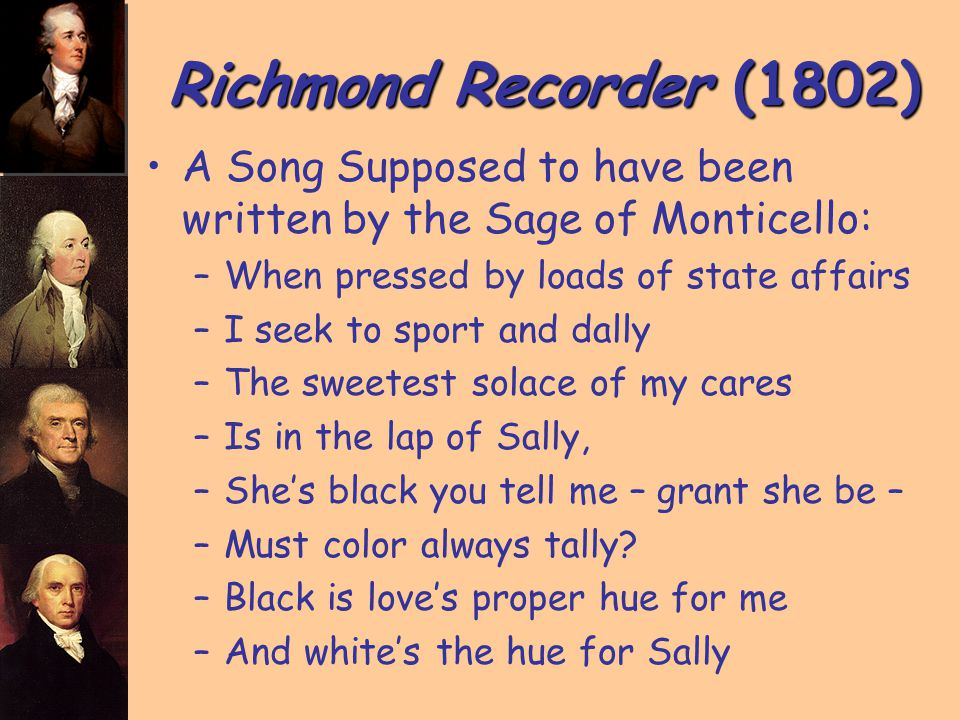 Richmond Recorder (1802) A Song Supposed to have been written by the Sage of Monticello: –When pressed by loads of state affairs –I seek to sport and dally –The sweetest solace of my cares –Is in the lap of Sally, –She's black you tell me – grant she be – –Must color always tally.