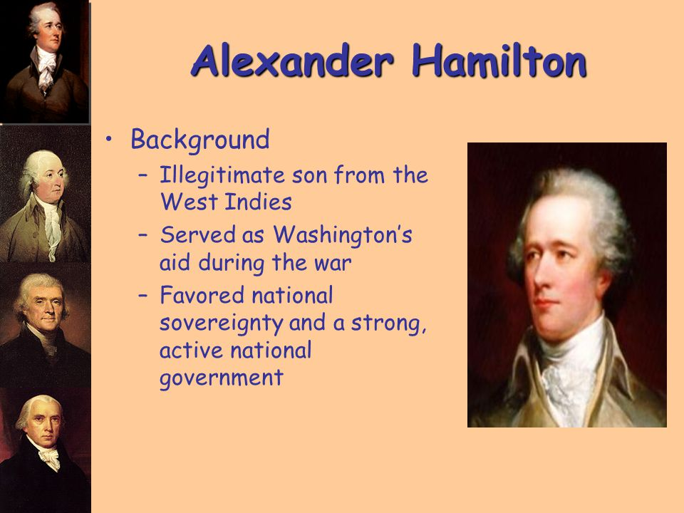 Alexander Hamilton Background –Illegitimate son from the West Indies –Served as Washington's aid during the war –Favored national sovereignty and a strong, active national government