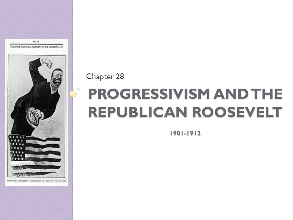 PROGRESSIVISM AND THE REPUBLICAN ROOSEVELT 1901-1912 Chapter 28