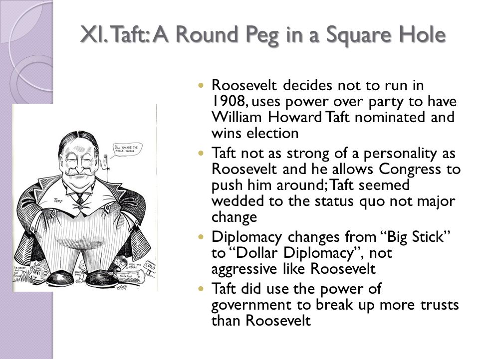 XI. Taft: A Round Peg in a Square Hole Roosevelt decides not to run in 1908, uses power over party to have William Howard Taft nominated and wins elec