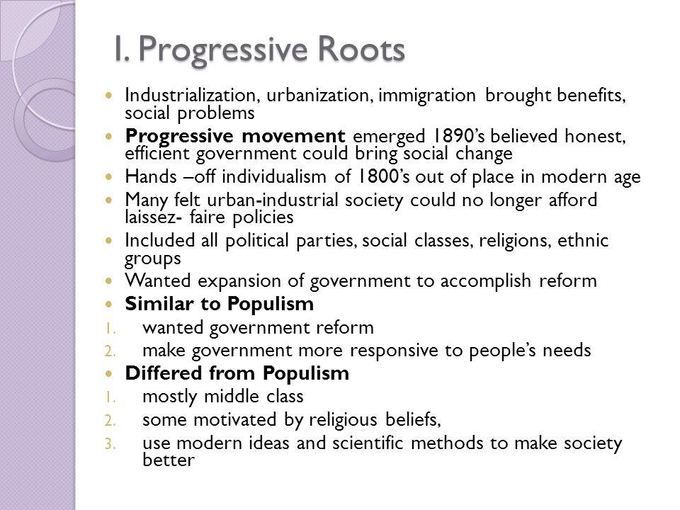 I. Progressive Roots Industrialization, urbanization, immigration brought benefits, social problems Progressive movement emerged 1890's believed hones