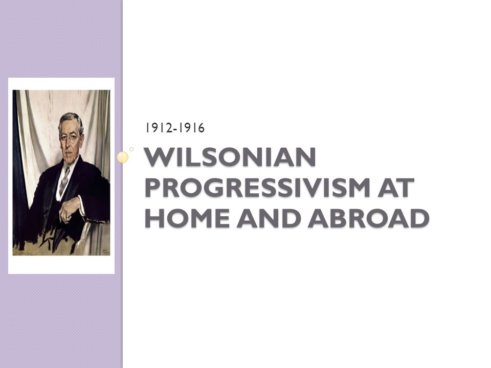 WILSONIAN PROGRESSIVISM AT HOME AND ABROAD 1912-1916