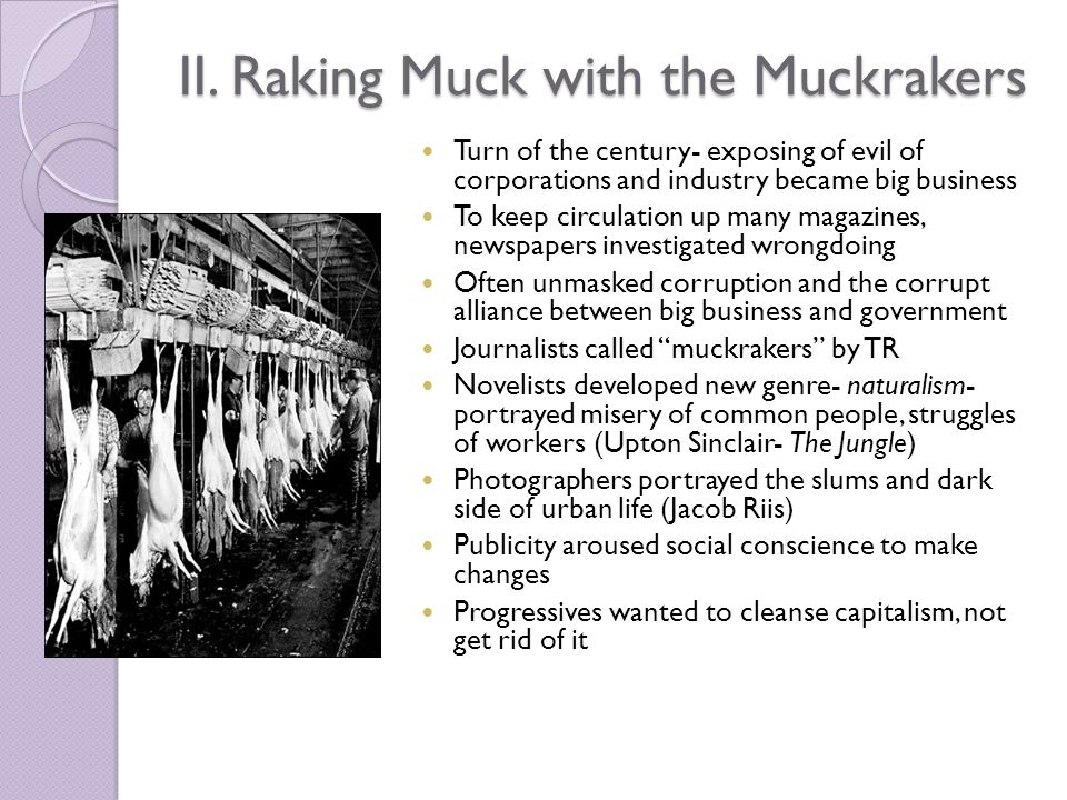 II. Raking Muck with the Muckrakers Turn of the century- exposing of evil of corporations and industry became big business To keep circulation up many